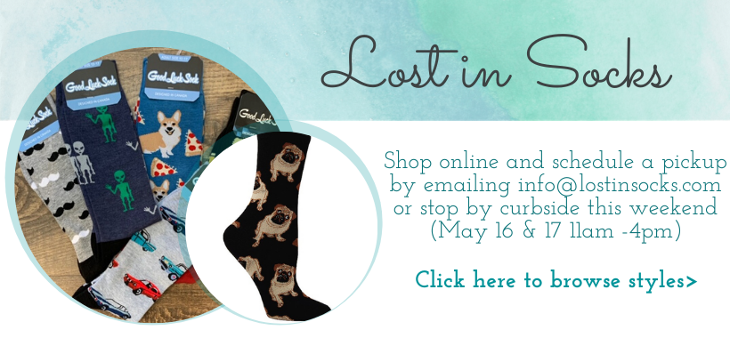 Shop online and schedule a pickup by emailing info@lostinsocks.com or stop by curbside this weekend (May 16 & 17 11am -4pm)