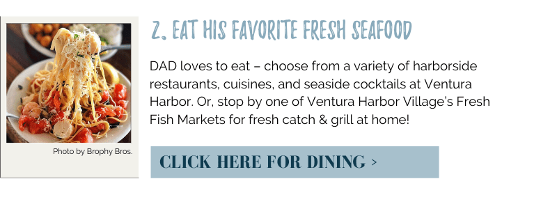 DAD loves to eat – choose from a variety of harborside restaurants, cuisines, and seaside cocktails at Ventura Harbor. Or, stop by one of Ventura Harbor Village's Fresh Fish Markets for fresh catch & grill at home!