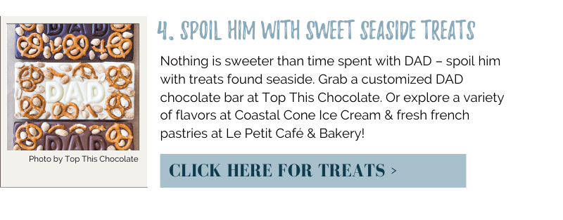 Nothing is sweeter than time spent with DAD – spoil him with treats found seaside. Grab a customized DAD chocolate bar at Top This Chocolate. Or explore a variety of flavors at Coastal Cone Ice Cream & fresh french pastries at Le Petit Café & Bakery!